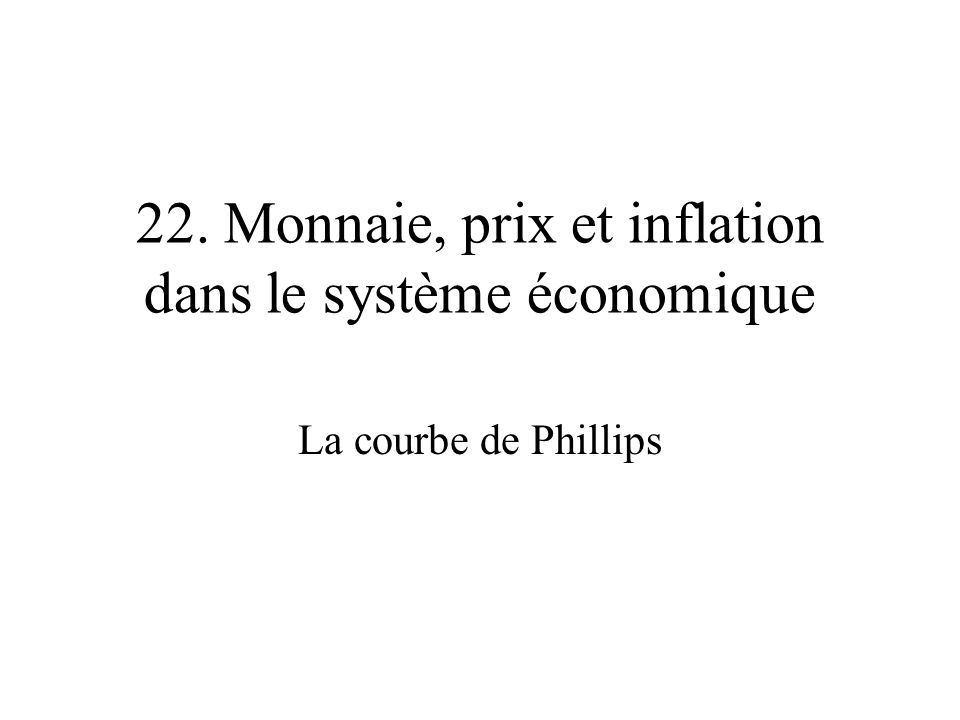 22. Monnaie, prix et inflation dans le système économique La courbe de Phillips