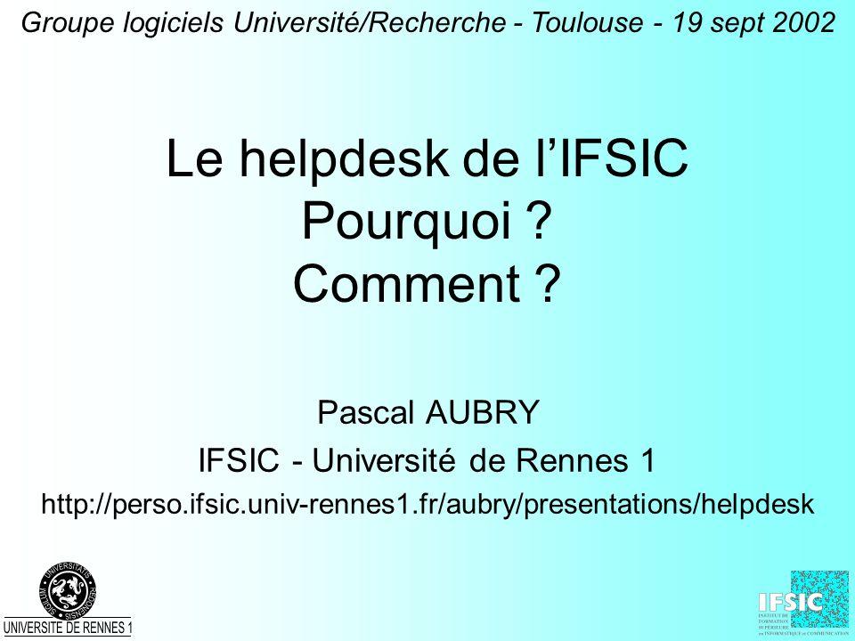 Le helpdesk de lIFSIC Pourquoi ? Comment ? Pascal AUBRY IFSIC - Université de Rennes 1 http://perso.ifsic.univ-rennes1.fr/aubry/presentations/helpdesk