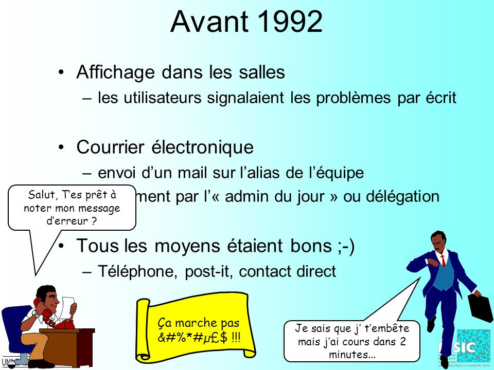 Avant 1992 Affichage dans les salles –les utilisateurs signalaient les problèmes par écrit Courrier électronique –envoi dun mail sur lalias de léquipe
