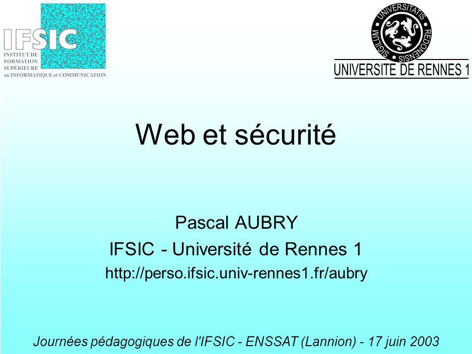 Journées pédagogiques de l'IFSIC - ENSSAT (Lannion) - 17 juin 2003 Web et sécurité Pascal AUBRY IFSIC - Université de Rennes 1 http://perso.ifsic.univ
