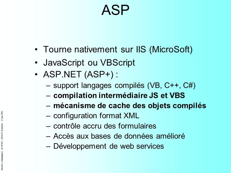 Journées pédagogiques de l'IFSIC - ENSSAT (Lannion) - 17 juin 2003 ASP Tourne nativement sur IIS (MicroSoft) JavaScript ou VBScript ASP.NET (ASP+) : –