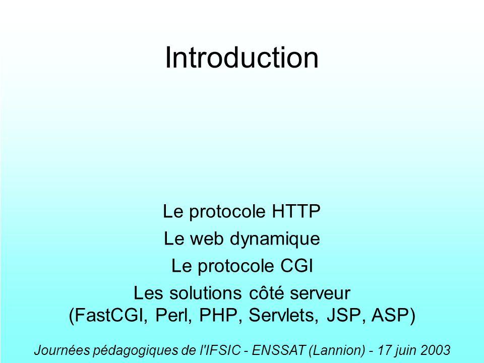 Journées pédagogiques de l IFSIC - ENSSAT (Lannion) - 17 juin 2003 Exécution via HTTP dun programme CGI interprété système de fichiers démon HTTPD front-end interpréteur démon HTTPD fork, exec source interprétation exécution terminaison