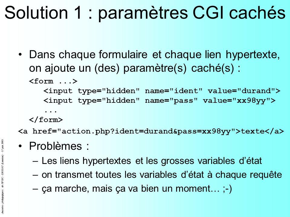 Journées pédagogiques de l'IFSIC - ENSSAT (Lannion) - 17 juin 2003 Solution 1 : paramètres CGI cachés Dans chaque formulaire et chaque lien hypertexte