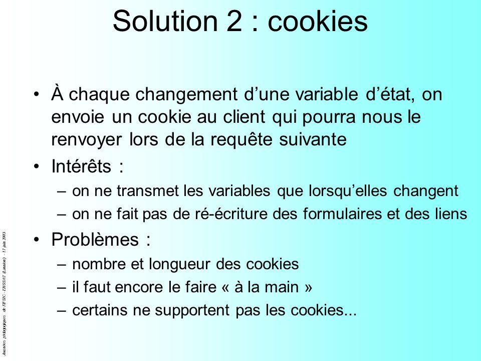 Journées pédagogiques de l'IFSIC - ENSSAT (Lannion) - 17 juin 2003 Solution 2 : cookies À chaque changement dune variable détat, on envoie un cookie a