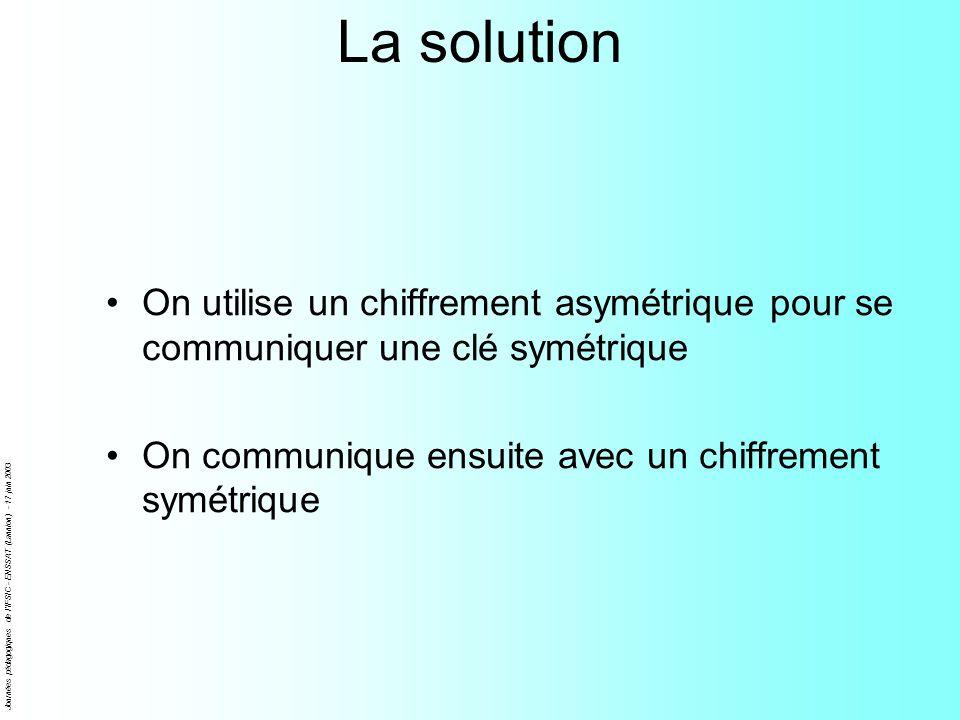 Journées pédagogiques de l'IFSIC - ENSSAT (Lannion) - 17 juin 2003 La solution On utilise un chiffrement asymétrique pour se communiquer une clé symét