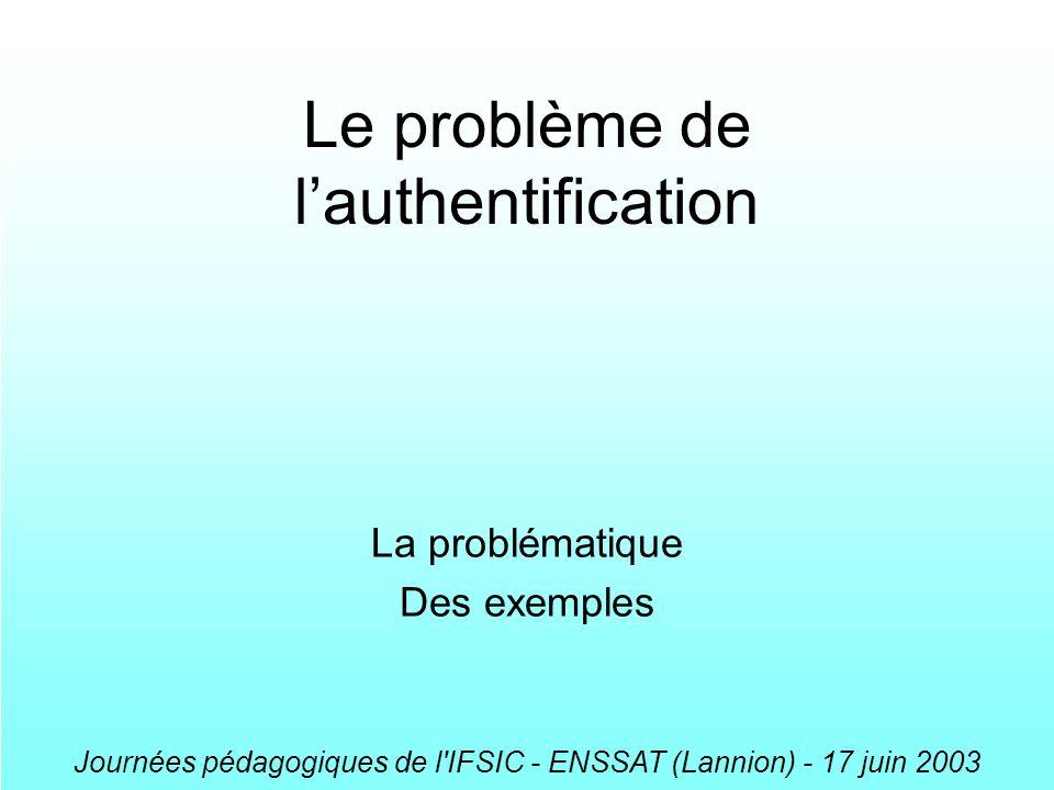 Journées pédagogiques de l'IFSIC - ENSSAT (Lannion) - 17 juin 2003 Le problème de lauthentification La problématique Des exemples