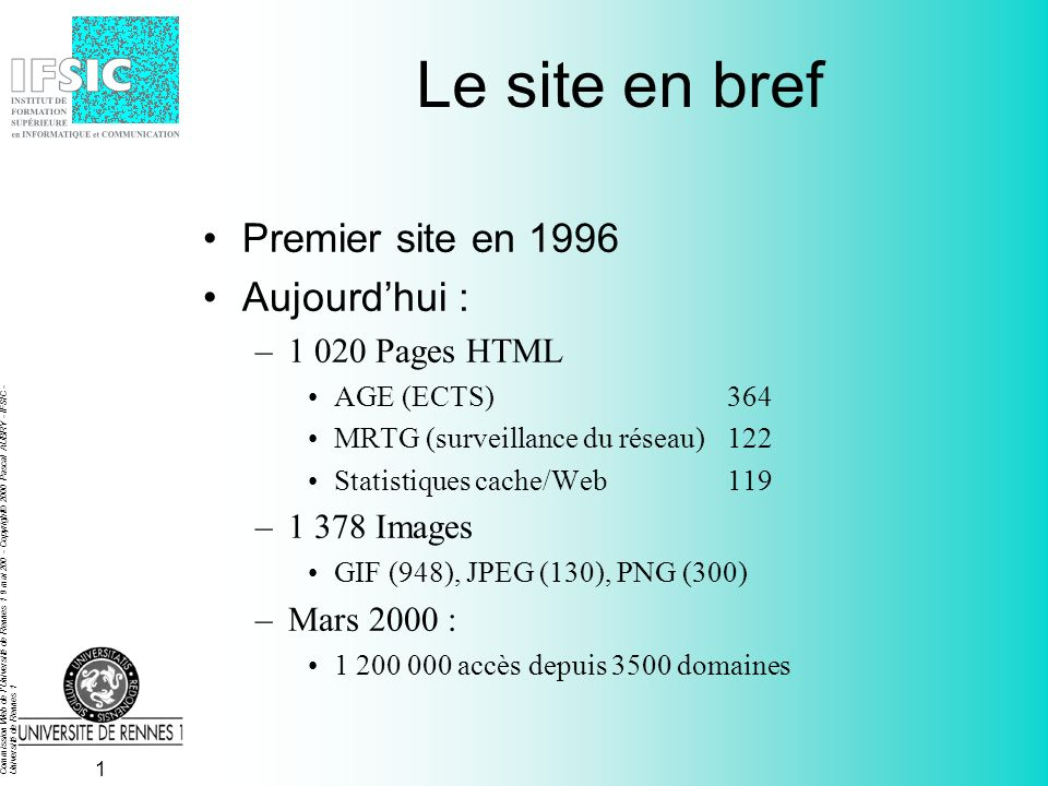 Commission Web de l Université de Rennes 1 9 mai 200 - Copyright© 2000 Pascal AUBRY - IFSIC - Université de Rennes 1 1 Le site en bref Premier site en 1996 Aujourdhui : –1 020 Pages HTML AGE (ECTS)364 MRTG (surveillance du réseau)122 Statistiques cache/Web119 –1 378 Images GIF (948), JPEG (130), PNG (300) –Mars 2000 : 1 200 000 accès depuis 3500 domaines