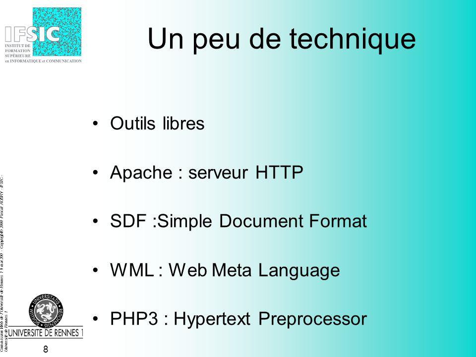 Commission Web de l Université de Rennes 1 9 mai 200 - Copyright© 2000 Pascal AUBRY - IFSIC - Université de Rennes 1 8 Un peu de technique Outils libres Apache : serveur HTTP SDF :Simple Document Format WML : Web Meta Language PHP3 : Hypertext Preprocessor