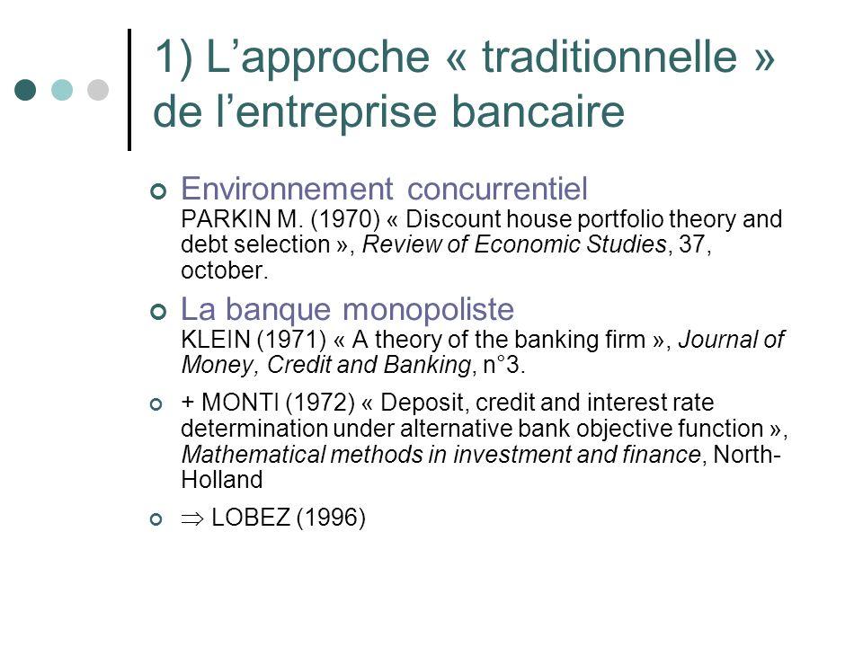1) Lapproche « traditionnelle » de lentreprise bancaire Environnement concurrentiel PARKIN M. (1970) « Discount house portfolio theory and debt select