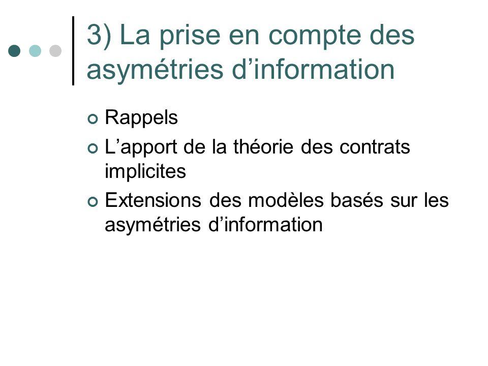 3) La prise en compte des asymétries dinformation Rappels Lapport de la théorie des contrats implicites Extensions des modèles basés sur les asymétrie