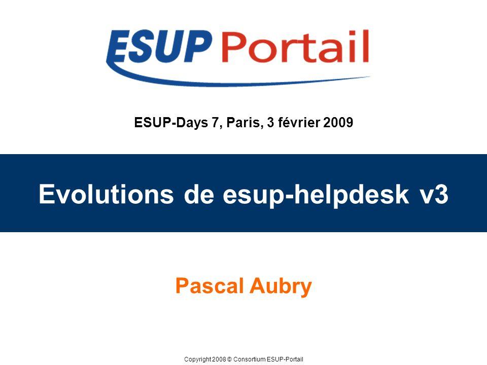 Copyright 2008 © Consortium ESUP-Portail ESUP-Days 7, Paris, 3 février 2009 Evolutions de esup-helpdesk v3 Pascal Aubry