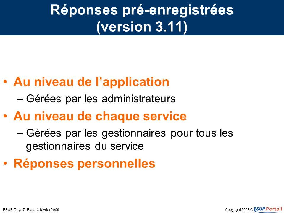 Copyright 2008 ©ESUP-Days 7, Paris, 3 février 2009 Réponses pré-enregistrées (version 3.11) Au niveau de lapplication –Gérées par les administrateurs Au niveau de chaque service –Gérées par les gestionnaires pour tous les gestionnaires du service Réponses personnelles