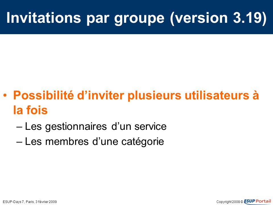 Copyright 2008 ©ESUP-Days 7, Paris, 3 février 2009 Invitations par groupe (version 3.19) Possibilité dinviter plusieurs utilisateurs à la fois –Les gestionnaires dun service –Les membres dune catégorie