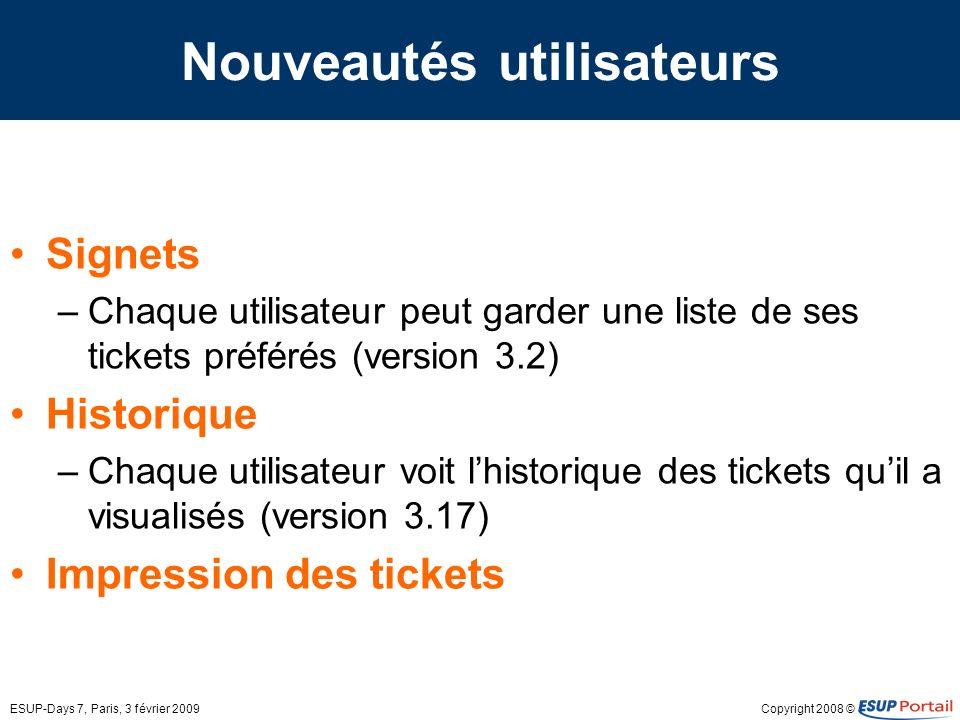 Copyright 2008 ©ESUP-Days 7, Paris, 3 février 2009 Nouveautés utilisateurs Signets –Chaque utilisateur peut garder une liste de ses tickets préférés (version 3.2) Historique –Chaque utilisateur voit lhistorique des tickets quil a visualisés (version 3.17) Impression des tickets