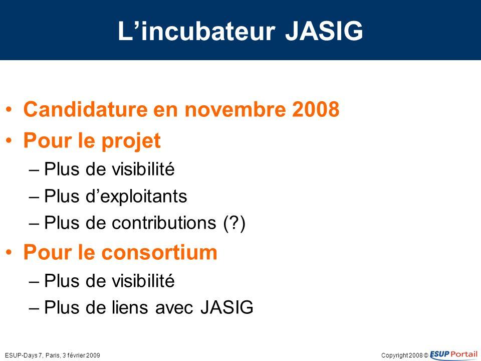Copyright 2008 ©ESUP-Days 7, Paris, 3 février 2009 Lincubateur JASIG Candidature en novembre 2008 Pour le projet –Plus de visibilité –Plus dexploitants –Plus de contributions ( ) Pour le consortium –Plus de visibilité –Plus de liens avec JASIG