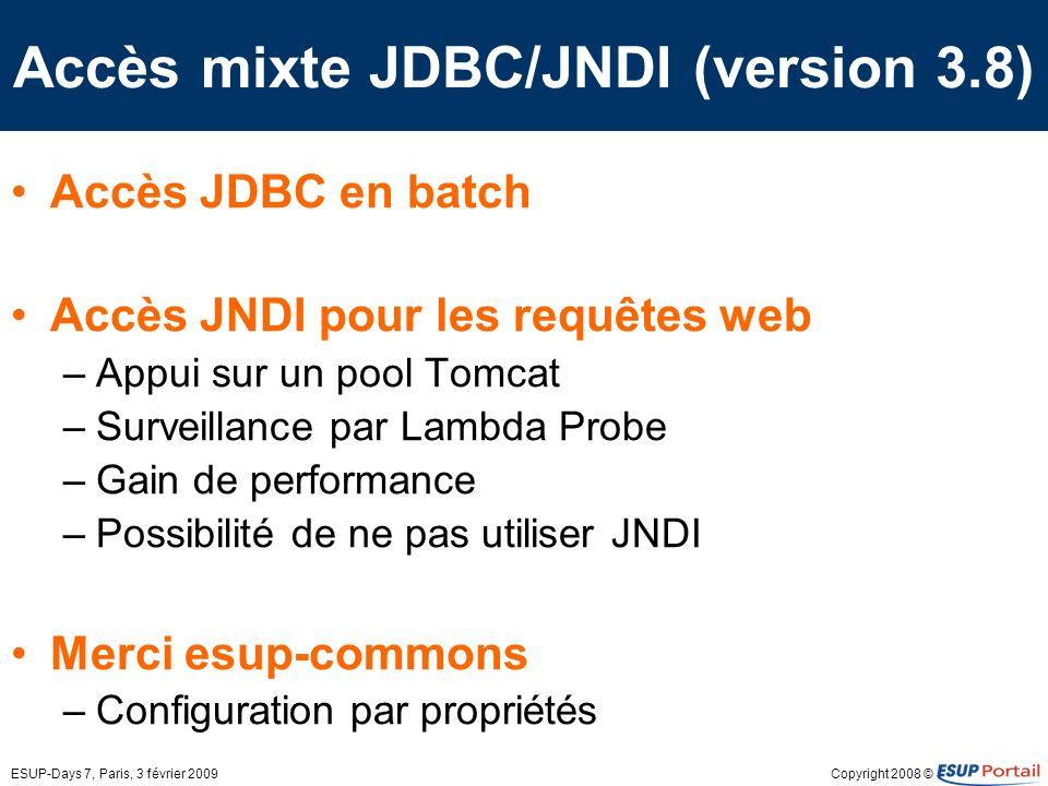 Copyright 2008 ©ESUP-Days 7, Paris, 3 février 2009 Accès mixte JDBC/JNDI (version 3.8) Accès JDBC en batch Accès JNDI pour les requêtes web –Appui sur un pool Tomcat –Surveillance par Lambda Probe –Gain de performance –Possibilité de ne pas utiliser JNDI Merci esup-commons –Configuration par propriétés