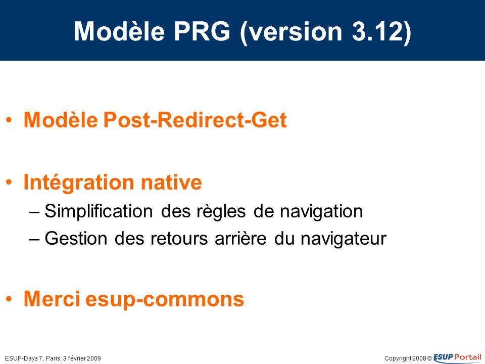 Copyright 2008 ©ESUP-Days 7, Paris, 3 février 2009 Modèle PRG (version 3.12) Modèle Post-Redirect-Get Intégration native –Simplification des règles de navigation –Gestion des retours arrière du navigateur Merci esup-commons