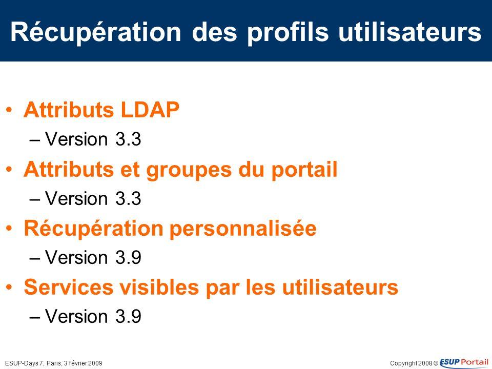 Copyright 2008 ©ESUP-Days 7, Paris, 3 février 2009 Récupération des profils utilisateurs Attributs LDAP –Version 3.3 Attributs et groupes du portail –Version 3.3 Récupération personnalisée –Version 3.9 Services visibles par les utilisateurs –Version 3.9