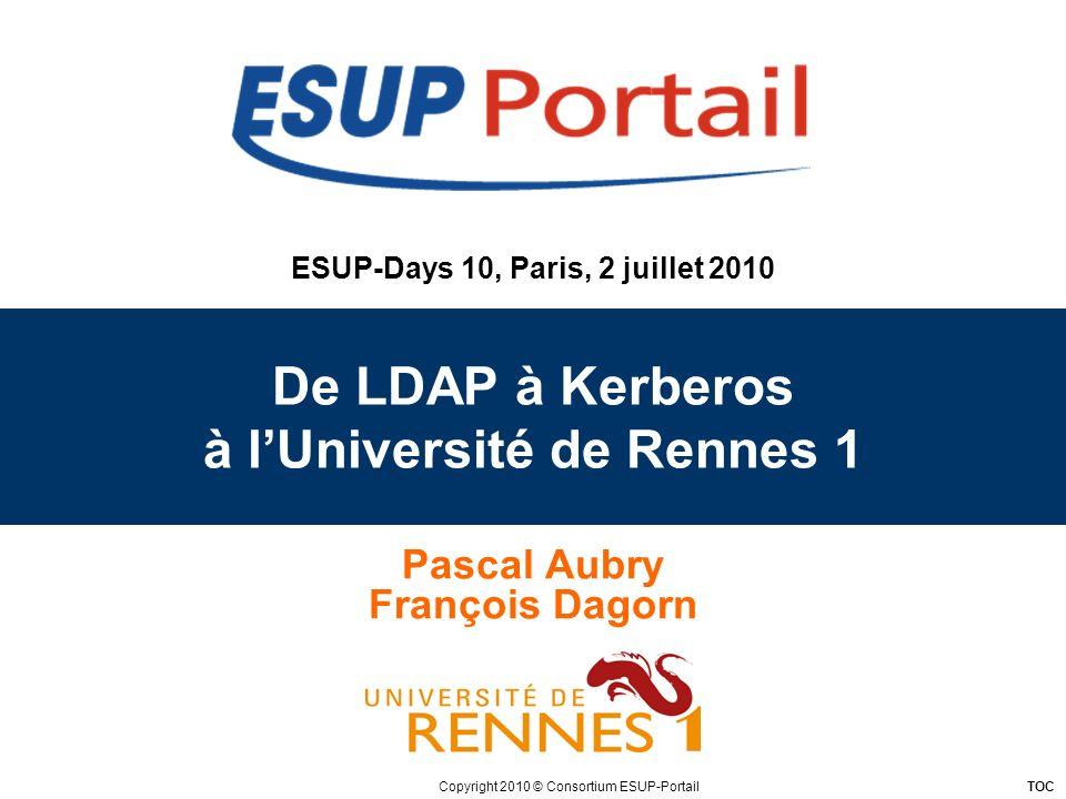 Copyright 2010 © Consortium ESUP-Portail TOC ESUP-Days 10, Paris, 2 juillet 2010 De LDAP à Kerberos à lUniversité de Rennes 1 Pascal Aubry François Dagorn