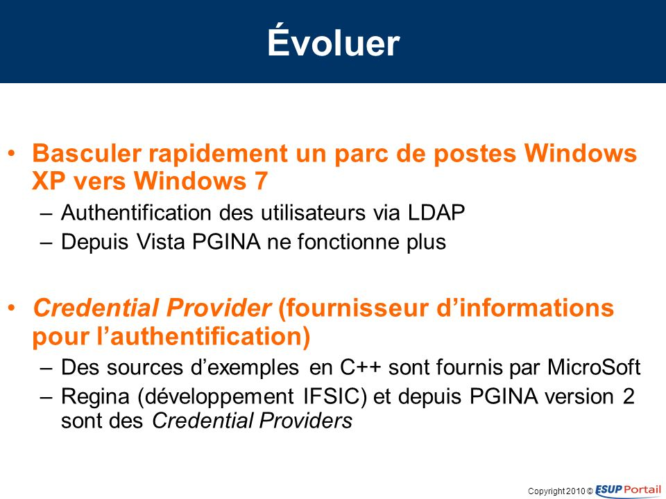 Copyright 2010 © Évoluer Basculer rapidement un parc de postes Windows XP vers Windows 7 –Authentification des utilisateurs via LDAP –Depuis Vista PGI