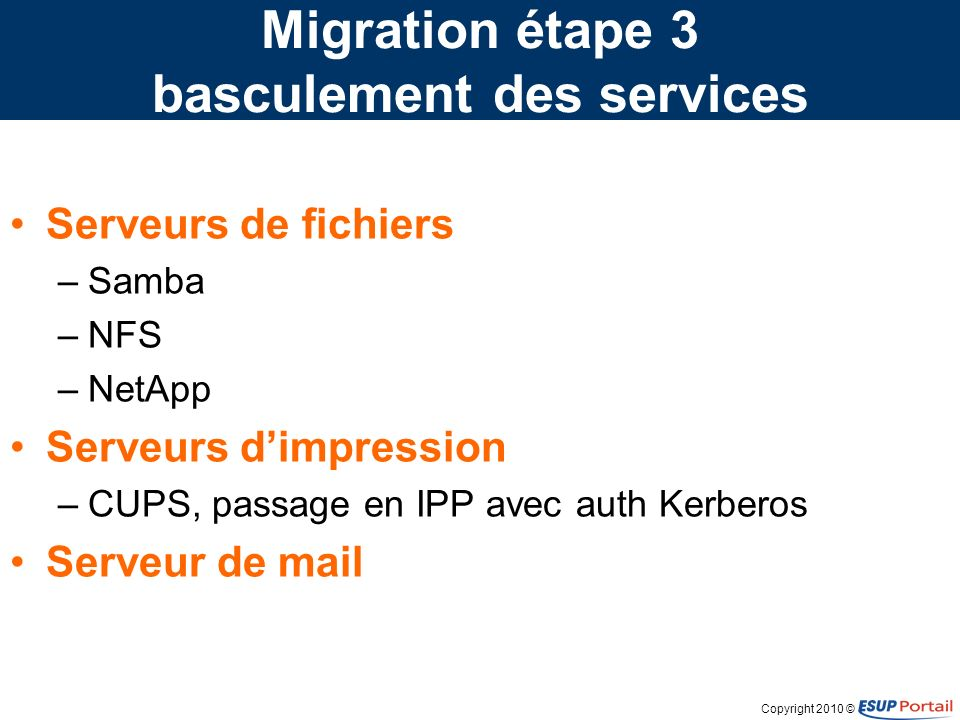 Copyright 2010 © Migration étape 3 basculement des services Serveurs de fichiers –Samba –NFS –NetApp Serveurs dimpression –CUPS, passage en IPP avec auth Kerberos Serveur de mail