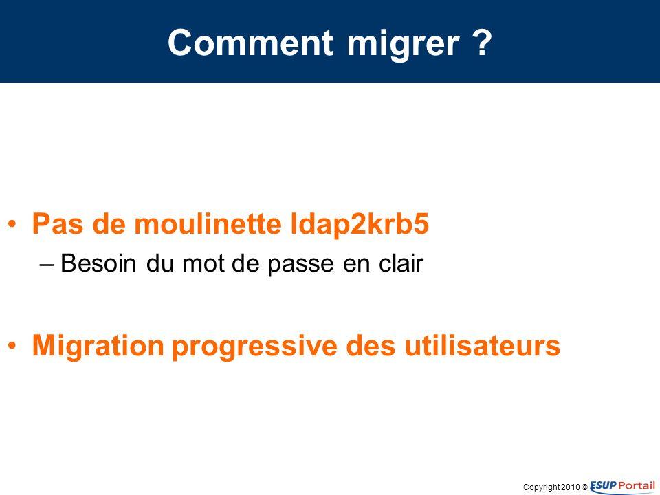 Copyright 2010 © Comment migrer ? Pas de moulinette ldap2krb5 –Besoin du mot de passe en clair Migration progressive des utilisateurs