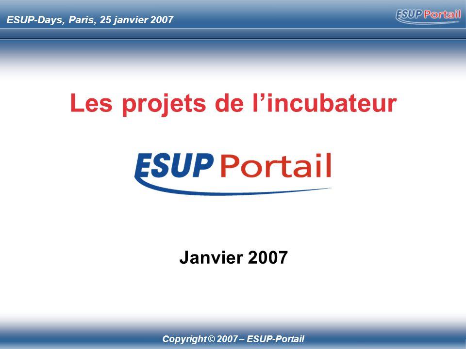 Copyright © 2007 – ESUP-Portail ESUP-Days, Paris, 25 janvier 2007 Les projets de lincubateur Janvier 2007