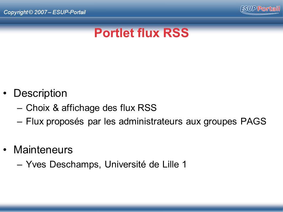 Copyright © 2007 – ESUP-Portail Portlet flux RSS Description –Choix & affichage des flux RSS –Flux proposés par les administrateurs aux groupes PAGS Mainteneurs –Yves Deschamps, Université de Lille 1