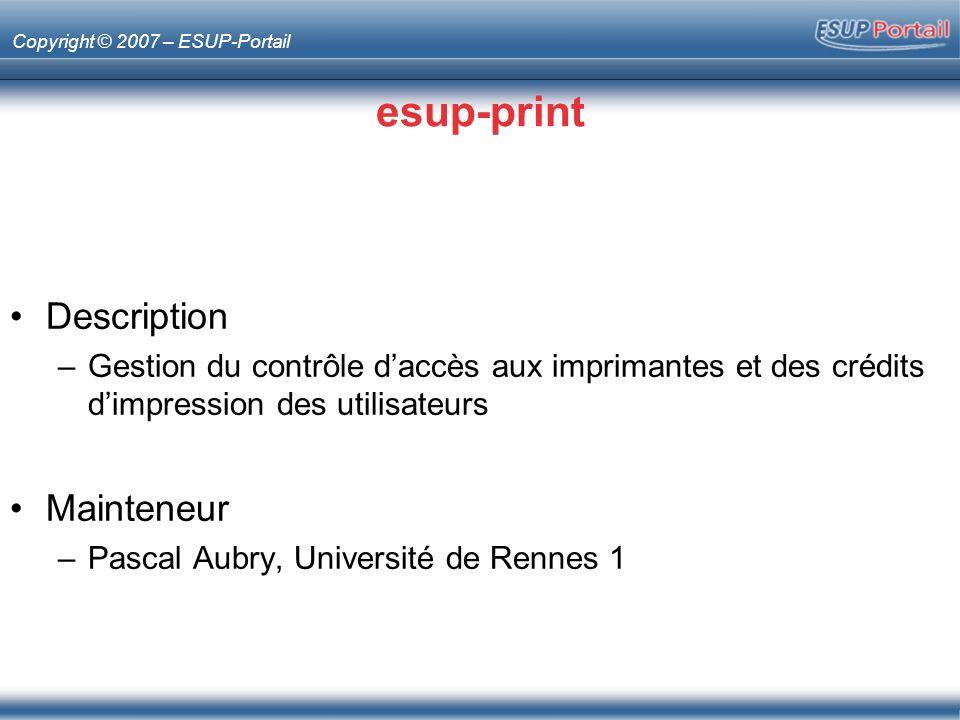Copyright © 2007 – ESUP-Portail esup-print Description –Gestion du contrôle daccès aux imprimantes et des crédits dimpression des utilisateurs Mainteneur –Pascal Aubry, Université de Rennes 1