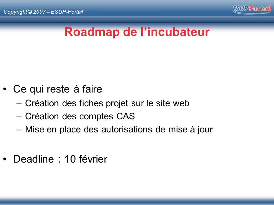 Copyright © 2007 – ESUP-Portail Roadmap de lincubateur Ce qui reste à faire –Création des fiches projet sur le site web –Création des comptes CAS –Mise en place des autorisations de mise à jour Deadline : 10 février