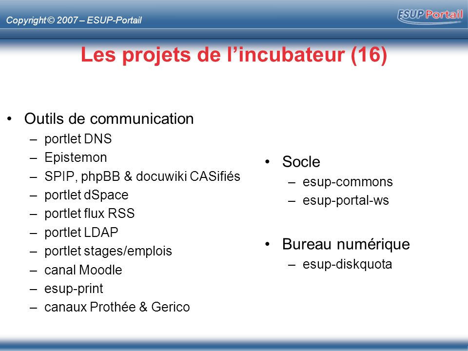 Copyright © 2007 – ESUP-Portail Les projets de lincubateur (16) Socle –esup-commons –esup-portal-ws Bureau numérique –esup-diskquota Outils de communication –portlet DNS –Epistemon –SPIP, phpBB & docuwiki CASifiés –portlet dSpace –portlet flux RSS –portlet LDAP –portlet stages/emplois –canal Moodle –esup-print –canaux Prothée & Gerico