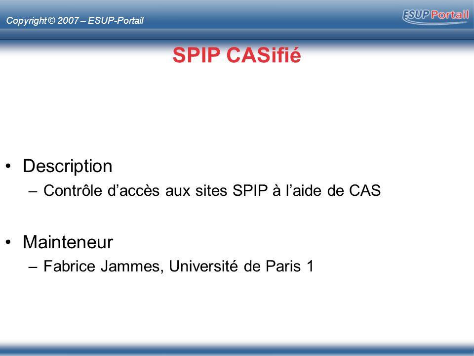 Copyright © 2007 – ESUP-Portail SPIP CASifié Description –Contrôle daccès aux sites SPIP à laide de CAS Mainteneur –Fabrice Jammes, Université de Paris 1