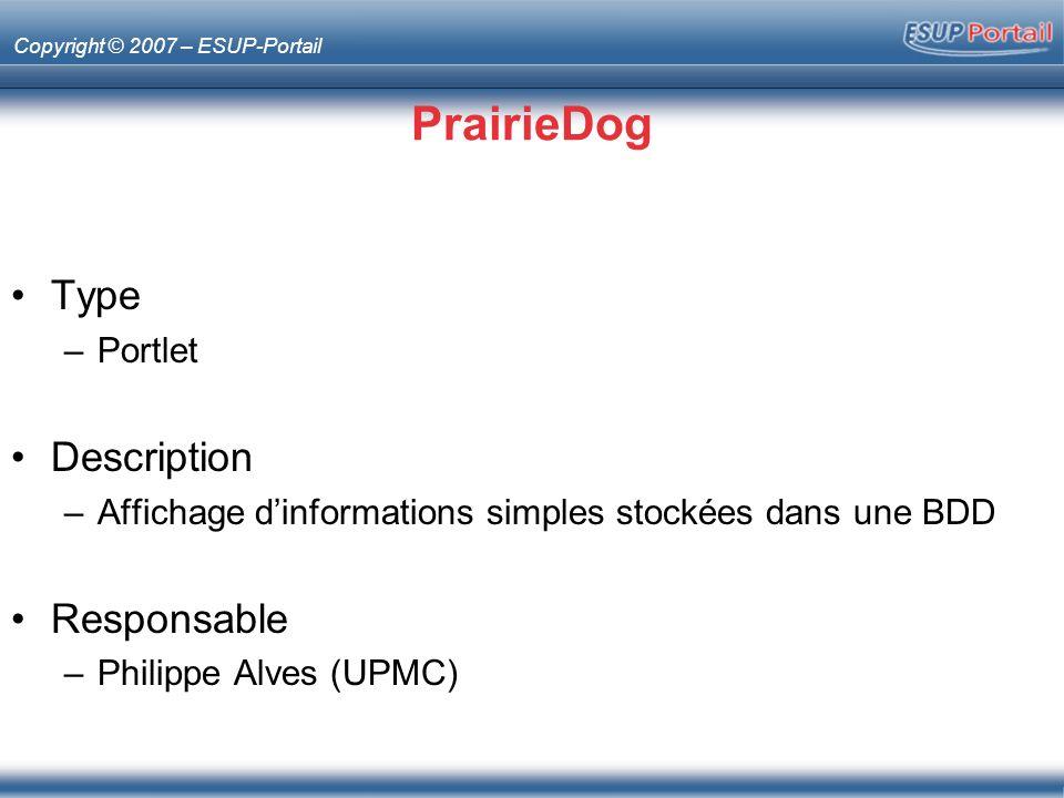 Copyright © 2007 – ESUP-Portail PrairieDog Type –Portlet Description –Affichage dinformations simples stockées dans une BDD Responsable –Philippe Alve