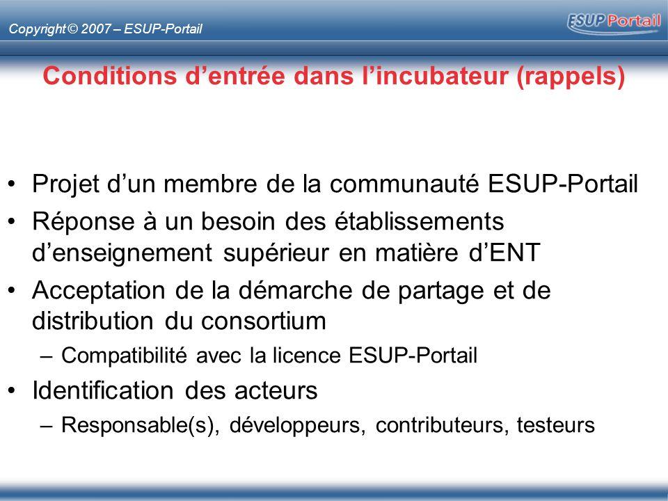 Copyright © 2007 – ESUP-Portail Conditions dentrée dans lincubateur (rappels) Projet dun membre de la communauté ESUP-Portail Réponse à un besoin des