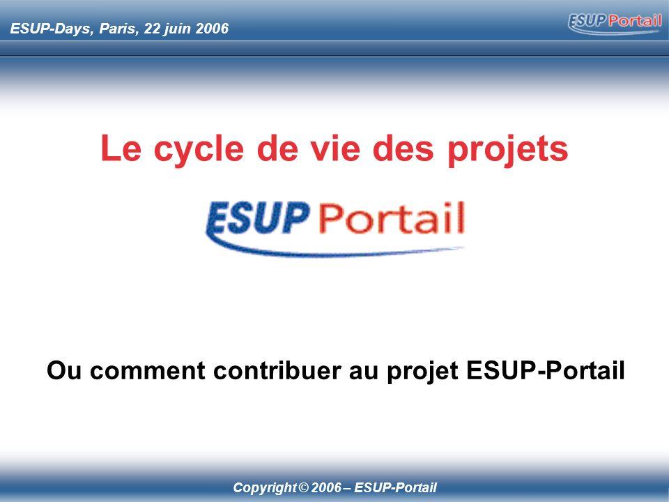 Copyright © 2006 – ESUP-Portail ESUP-Days, Paris, 22 juin 2006 Le cycle de vie des projets Ou comment contribuer au projet ESUP-Portail