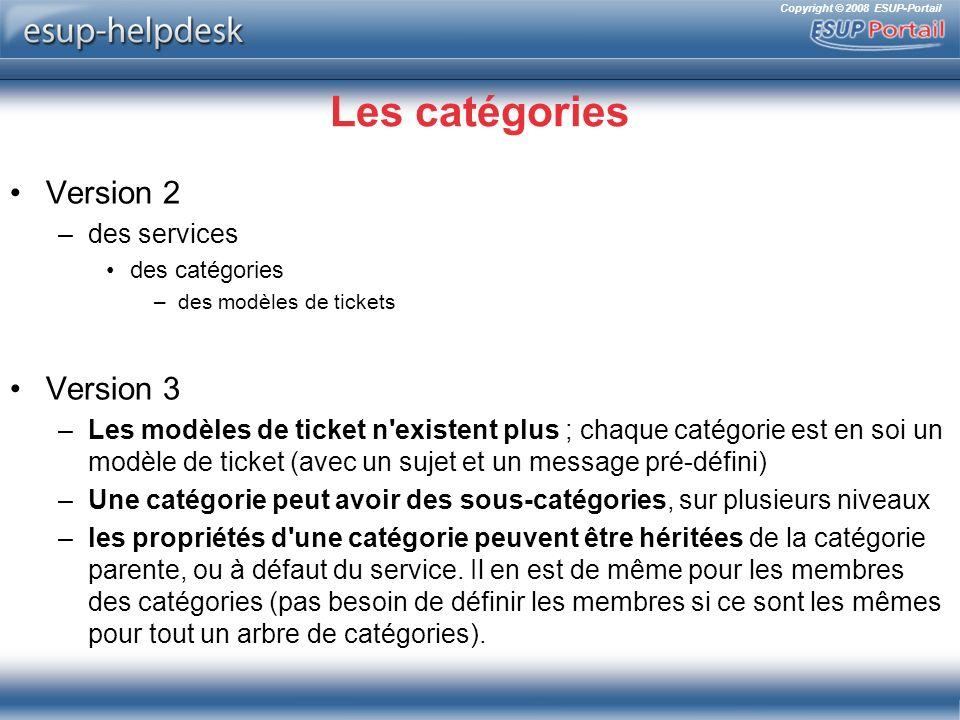 Copyright © 2008 ESUP-Portail Les catégories Version 2 –des services des catégories –des modèles de tickets Version 3 –Les modèles de ticket n existent plus ; chaque catégorie est en soi un modèle de ticket (avec un sujet et un message pré-défini) –Une catégorie peut avoir des sous-catégories, sur plusieurs niveaux –les propriétés d une catégorie peuvent être héritées de la catégorie parente, ou à défaut du service.