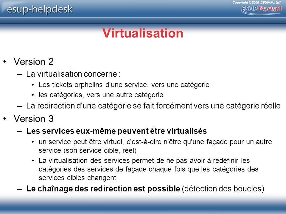 Copyright © 2008 ESUP-Portail Virtualisation Version 2 –La virtualisation concerne : Les tickets orphelins d une service, vers une catégorie les catégories, vers une autre catégorie –La redirection d une catégorie se fait forcément vers une catégorie réelle Version 3 –Les services eux-même peuvent être virtualisés un service peut être virtuel, c est-à-dire n être qu une façade pour un autre service (son service cible, réel) La virtualisation des services permet de ne pas avoir à redéfinir les catégories des services de façade chaque fois que les catégories des services cibles changent –Le chaînage des redirection est possible (détection des boucles)