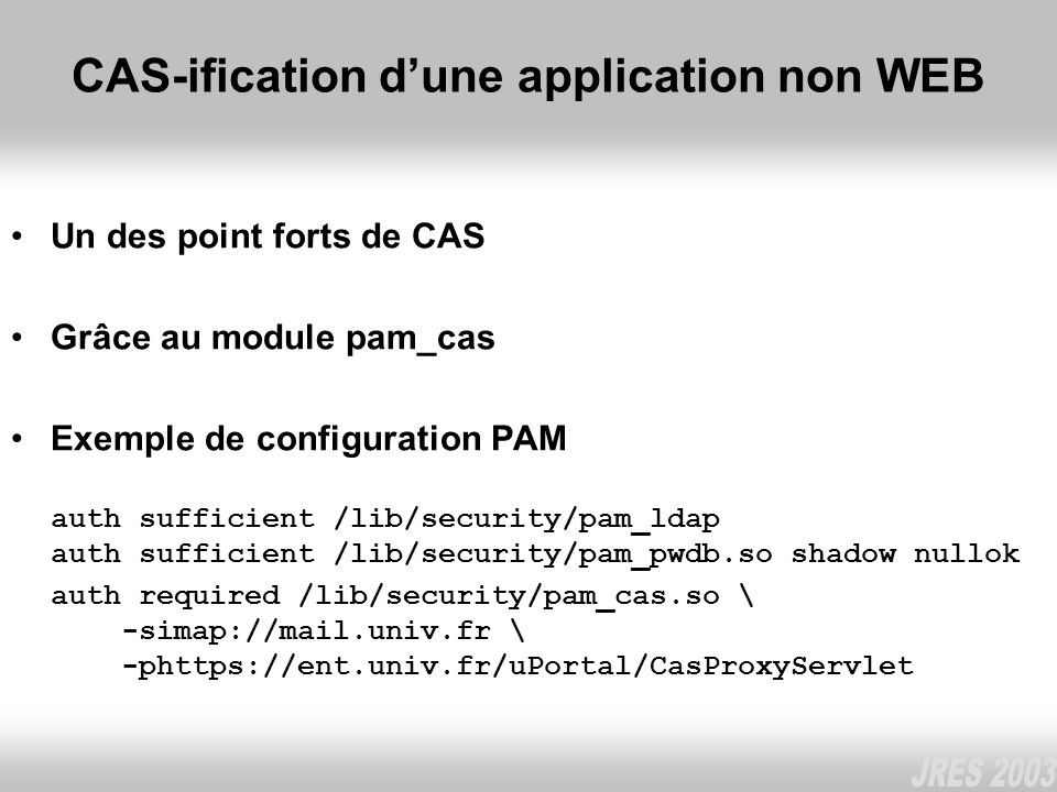 CAS-ification dune application non WEB Un des point forts de CAS Grâce au module pam_cas Exemple de configuration PAM auth sufficient /lib/security/pa