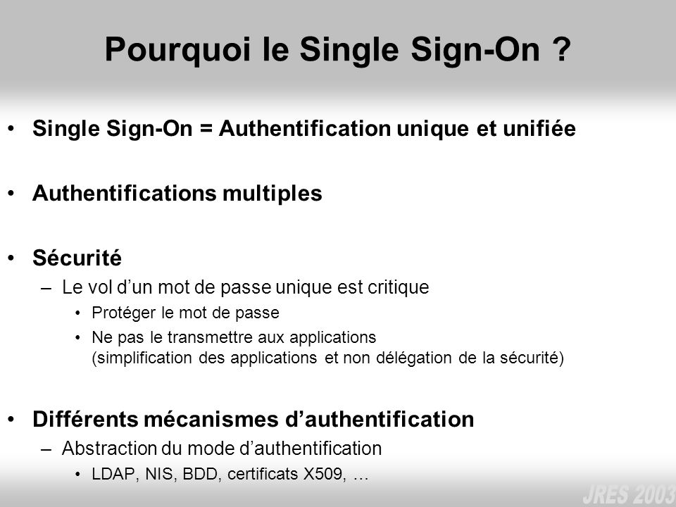 Pourquoi le Single Sign-On ? Single Sign-On = Authentification unique et unifiée Authentifications multiples Sécurité –Le vol dun mot de passe unique