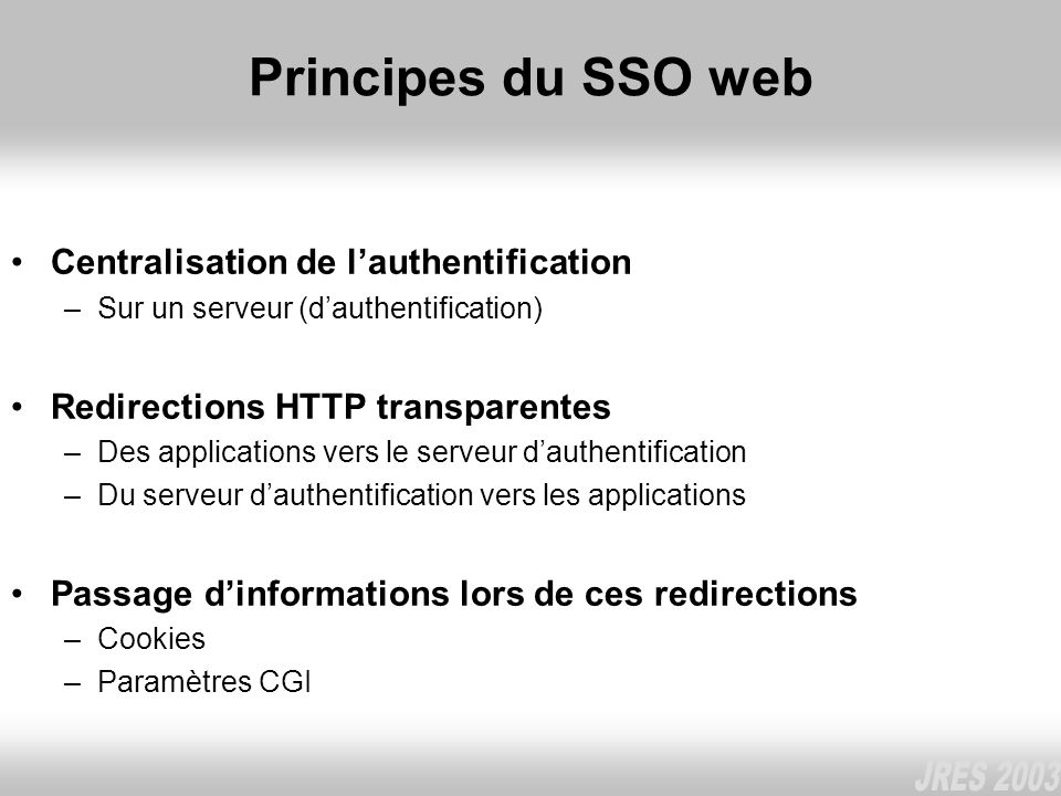 Principes du SSO web Centralisation de lauthentification –Sur un serveur (dauthentification) Redirections HTTP transparentes –Des applications vers le