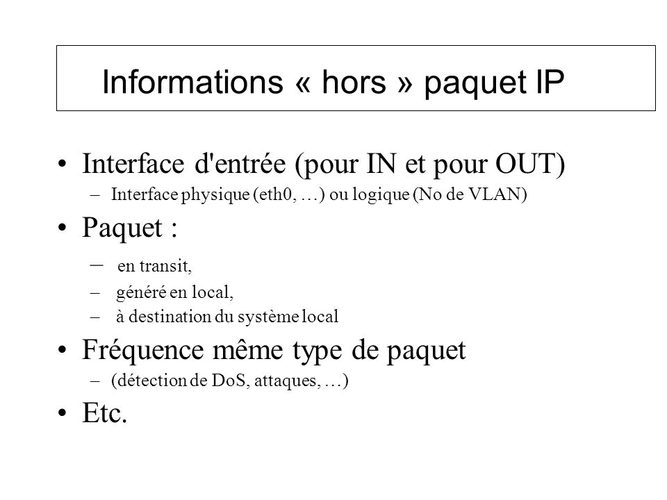 Informations « hors » paquet IP Interface d'entrée (pour IN et pour OUT) –Interface physique (eth0, …) ou logique (No de VLAN) Paquet : – en transit,