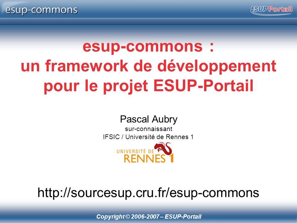 Copyright © 2006-2007 – ESUP-Portail esup-commons : un framework de développement pour le projet ESUP-Portail Pascal Aubry sur-connaissant IFSIC / Uni