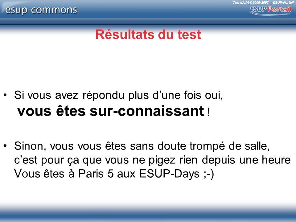 Copyright © 2006-2007 – ESUP-Portail Résultats du test Si vous avez répondu plus dune fois oui, vous êtes sur-connaissant ! Sinon, vous vous êtes sans
