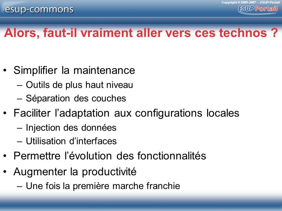 Copyright © 2006-2007 – ESUP-Portail Alors, faut-il vraiment aller vers ces technos ? Simplifier la maintenance –Outils de plus haut niveau –Séparatio