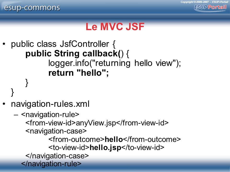 Copyright © 2006-2007 – ESUP-Portail Le MVC JSF public class JsfController { public String callback() { logger.info( returning hello view ); return hello ; } } navigation-rules.xml – anyView.jsp hello hello.jsp
