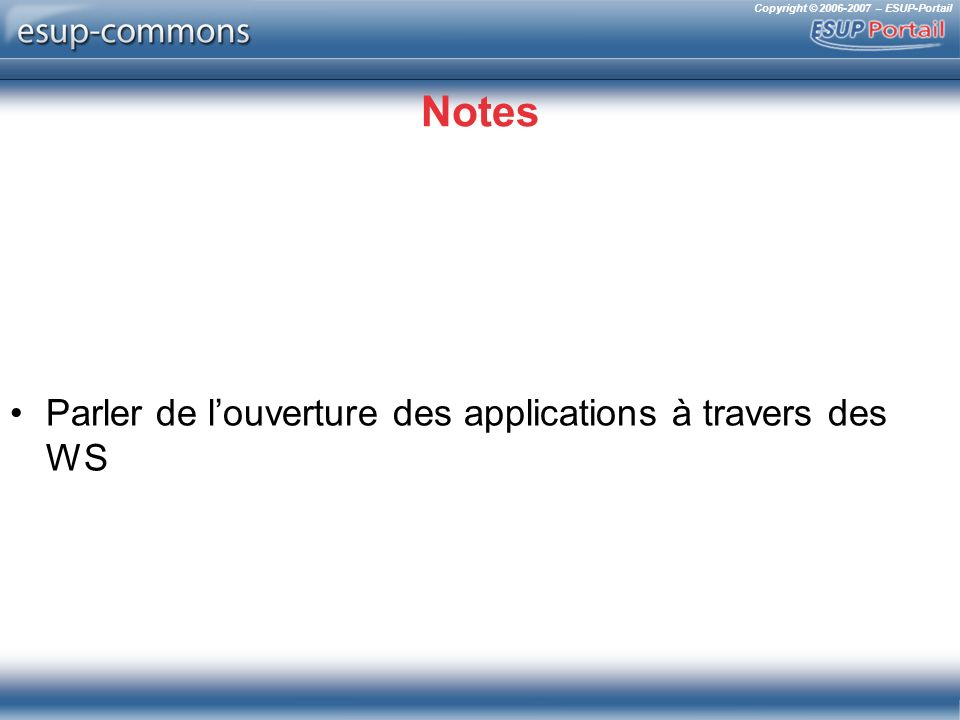 Copyright © 2006-2007 – ESUP-Portail Notes Parler de louverture des applications à travers des WS