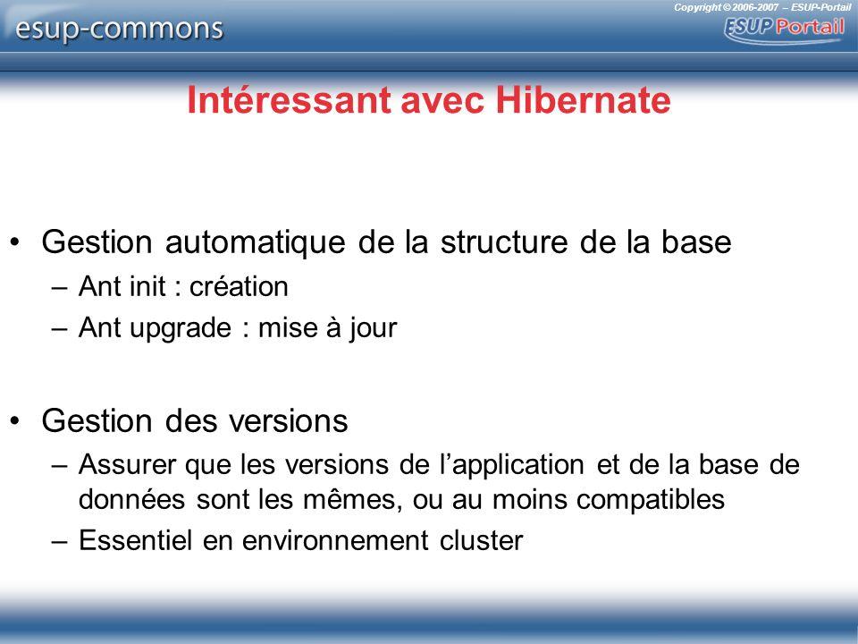 Copyright © 2006-2007 – ESUP-Portail Intéressant avec Hibernate Gestion automatique de la structure de la base –Ant init : création –Ant upgrade : mis