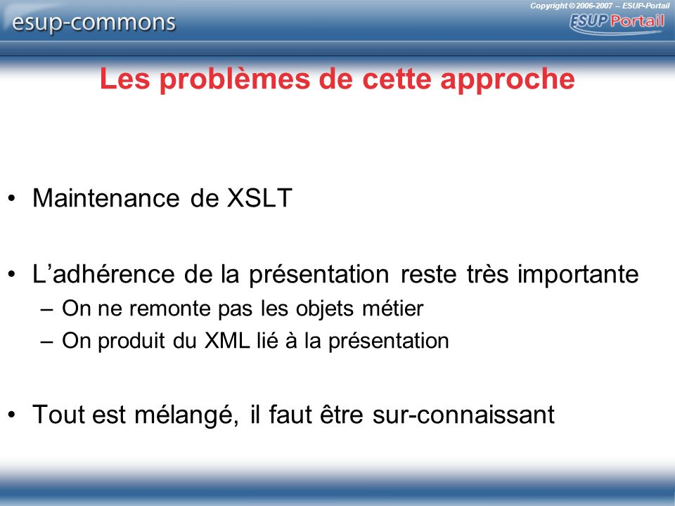Copyright © 2006-2007 – ESUP-Portail Les problèmes de cette approche Maintenance de XSLT Ladhérence de la présentation reste très importante –On ne re