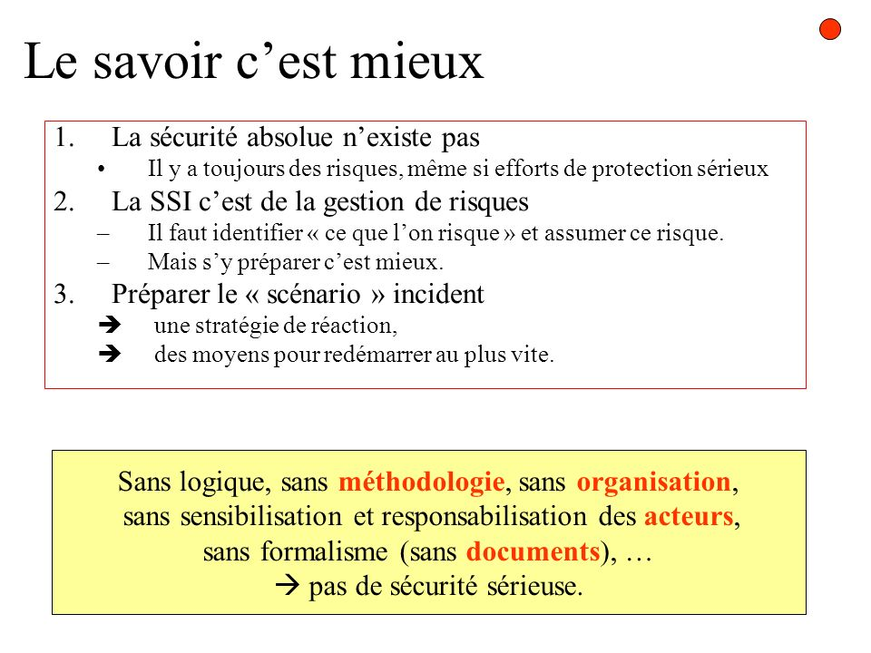 Le savoir cest mieux 1.La sécurité absolue nexiste pas Il y a toujours des risques, même si efforts de protection sérieux 2.La SSI cest de la gestion