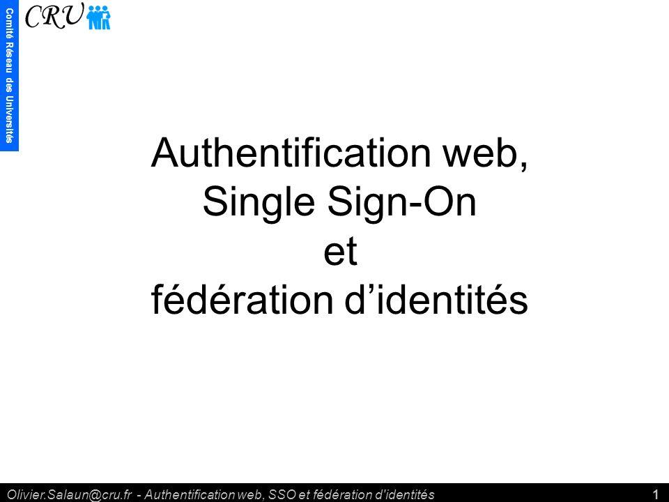 Comité Réseau des Universités Olivier.Salaun@cru.fr - Authentification web, SSO et fédération d identités1 Authentification web, Single Sign-On et fédération didentités